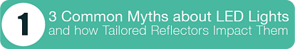 #1 - 3 Common Myths About LED Lights and How Tailored Reflectors Impact Them